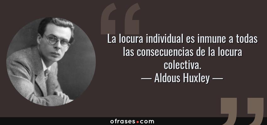 Frases de Aldous Huxley - La locura individual es inmune a todas las consecuencias de la locura colectiva.