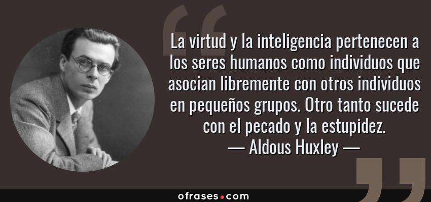 Frases de Aldous Huxley - La virtud y la inteligencia pertenecen a los seres humanos como individuos que asocian libremente con otros individuos en pequeños grupos. Otro tanto sucede con el pecado y la estupidez.