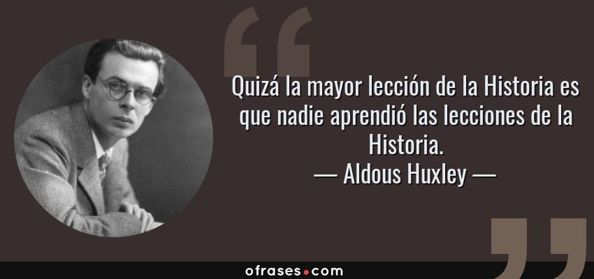 Frases de Aldous Huxley - Quizá la mayor lección de la Historia es que nadie aprendió las lecciones de la Historia.