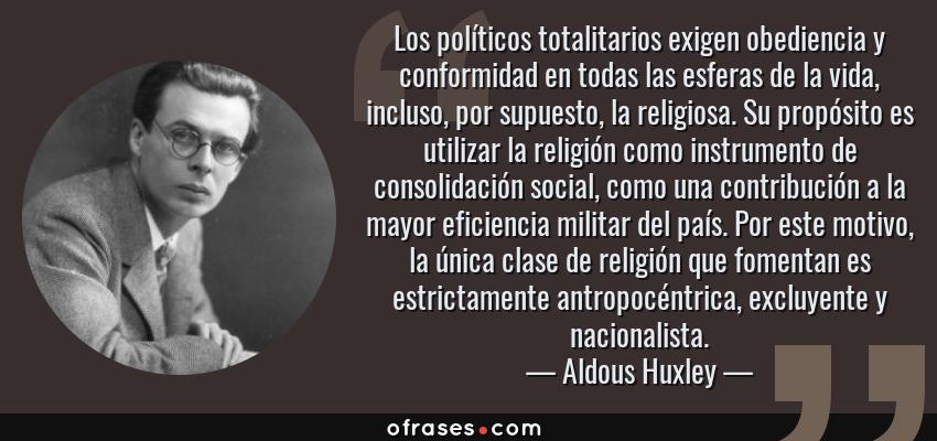 Frases de Aldous Huxley - Los políticos totalitarios exigen obediencia y conformidad en todas las esferas de la vida, incluso, por supuesto, la religiosa. Su propósito es utilizar la religión como instrumento de consolidación social, como una contribución a la mayor eficiencia militar del país. Por este motivo, la única clase de religión que fomentan es estrictamente antropocéntrica, excluyente y nacionalista.