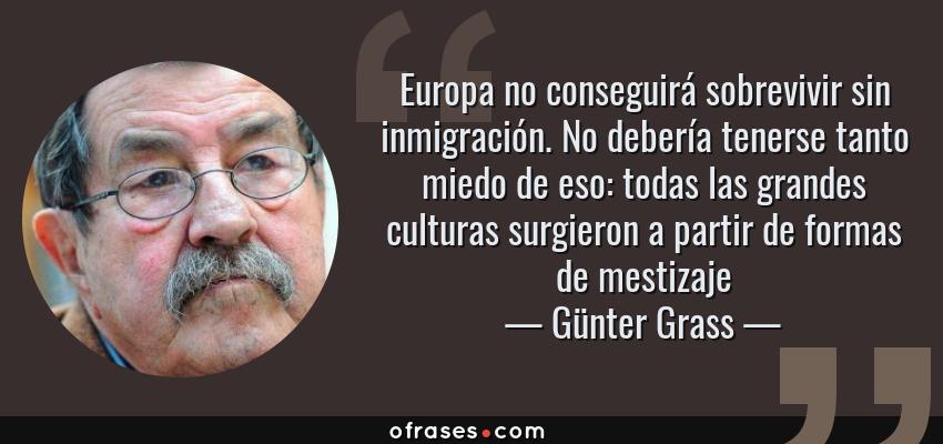 Frases de Günter Grass - Europa no conseguirá sobrevivir sin inmigración. No debería tenerse tanto miedo de eso: todas las grandes culturas surgieron a partir de formas de mestizaje