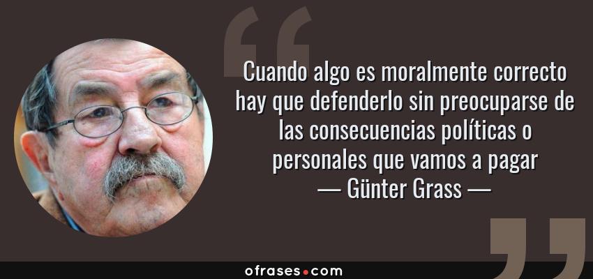 Frases de Günter Grass - Cuando algo es moralmente correcto hay que defenderlo sin preocuparse de las consecuencias políticas o personales que vamos a pagar