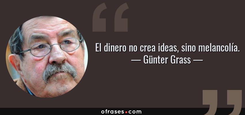 Frases de Günter Grass - El dinero no crea ideas, sino melancolía.