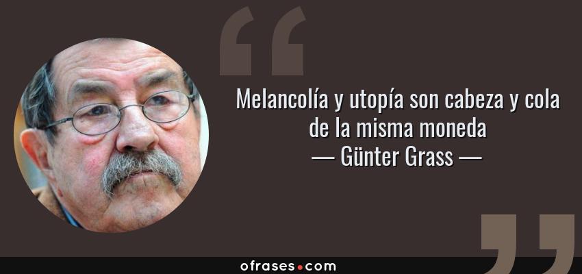 Frases de Günter Grass - Melancolía y utopía son cabeza y cola de la misma moneda