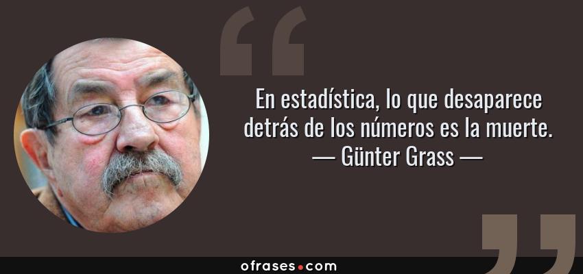 Frases de Günter Grass - En estadística, lo que desaparece detrás de los números es la muerte.