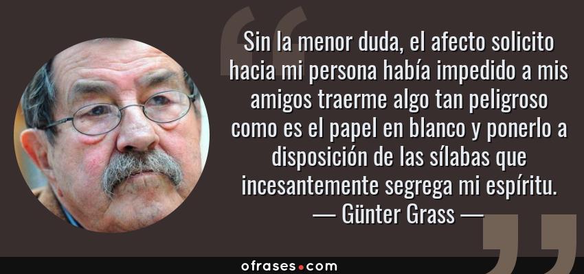 Frases de Günter Grass - Sin la menor duda, el afecto solicito hacia mi persona había impedido a mis amigos traerme algo tan peligroso como es el papel en blanco y ponerlo a disposición de las sílabas que incesantemente segrega mi espíritu.