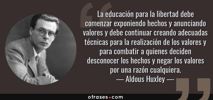 Frases de Aldous Huxley - La educación para la libertad debe comenzar exponiendo hechos y anunciando valores y debe continuar creando adecuadas técnicas para la realización de los valores y para combatir a quienes deciden desconocer los hechos y negar los valores por una razón cualquiera.