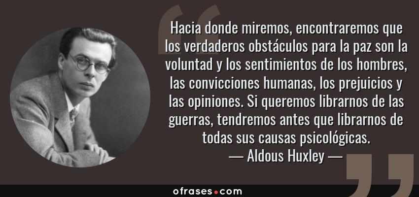 Frases de Aldous Huxley - Hacia donde miremos, encontraremos que los verdaderos obstáculos para la paz son la voluntad y los sentimientos de los hombres, las convicciones humanas, los prejuicios y las opiniones. Si queremos librarnos de las guerras, tendremos antes que librarnos de todas sus causas psicológicas.