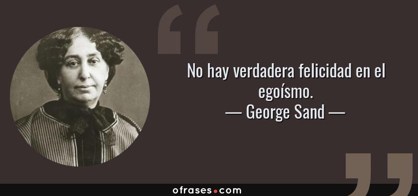 Frases de George Sand - No hay verdadera felicidad en el egoísmo.