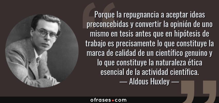 Frases de Aldous Huxley - Porque la repugnancia a aceptar ideas preconcebidas y convertir la opinión de uno mismo en tesis antes que en hipótesis de trabajo es precisamente lo que constituye la marca de calidad de un científico genuino y lo que constituye la naturaleza ética esencial de la actividad científica.