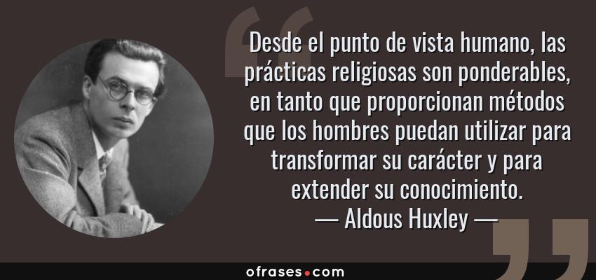 Frases de Aldous Huxley - Desde el punto de vista humano, las prácticas religiosas son ponderables, en tanto que proporcionan métodos que los hombres puedan utilizar para transformar su carácter y para extender su conocimiento.
