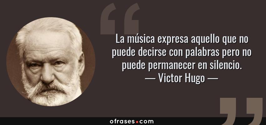 Frases de Victor Hugo - La música expresa aquello que no puede decirse con palabras pero no puede permanecer en silencio.