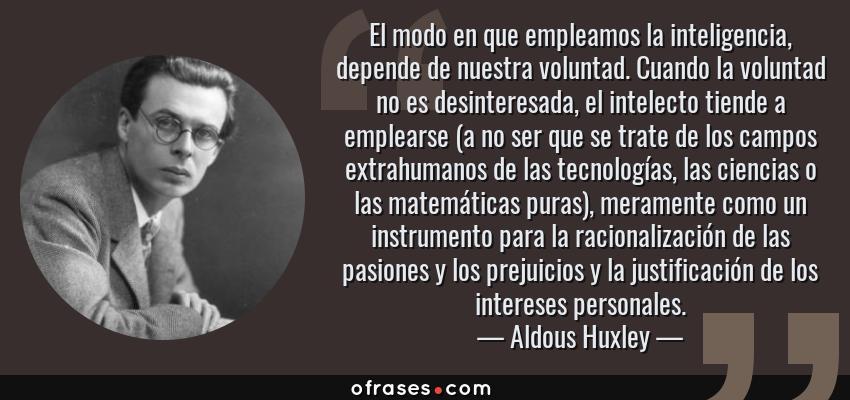 Frases de Aldous Huxley - El modo en que empleamos la inteligencia, depende de nuestra voluntad. Cuando la voluntad no es desinteresada, el intelecto tiende a emplearse (a no ser que se trate de los campos extrahumanos de las tecnologías, las ciencias o las matemáticas puras), meramente como un instrumento para la racionalización de las pasiones y los prejuicios y la justificación de los intereses personales.