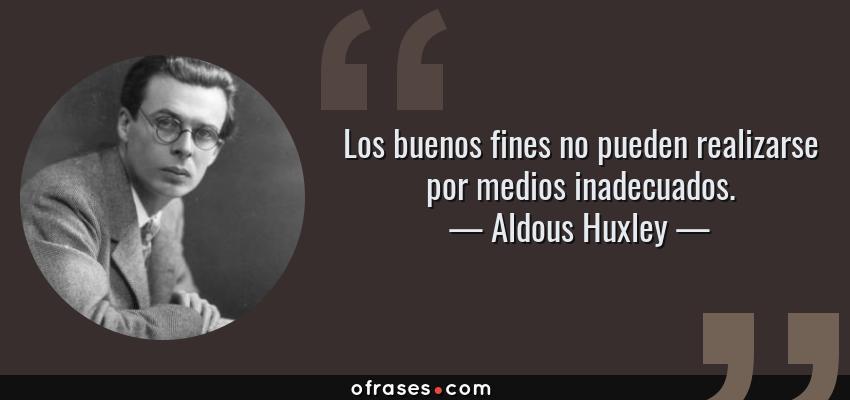 Frases de Aldous Huxley - Los buenos fines no pueden realizarse por medios inadecuados.