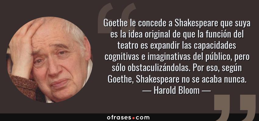 Frases de Harold Bloom - Goethe le concede a Shakespeare que suya es la idea original de que la función del teatro es expandir las capacidades cognitivas e imaginativas del público, pero sólo obstaculizándolas. Por eso, según Goethe, Shakespeare no se acaba nunca.