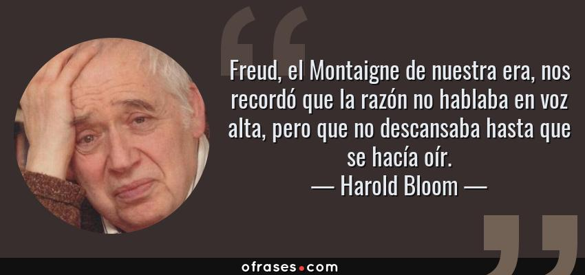 Frases de Harold Bloom - Freud, el Montaigne de nuestra era, nos recordó que la razón no hablaba en voz alta, pero que no descansaba hasta que se hacía oír.