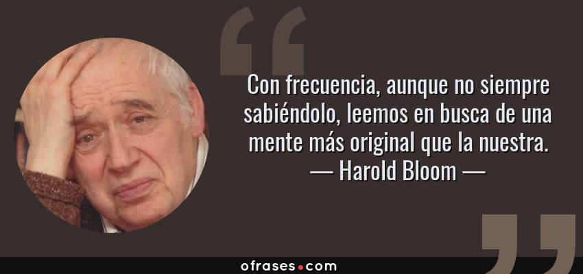 Frases de Harold Bloom - Con frecuencia, aunque no siempre sabiéndolo, leemos en busca de una mente más original que la nuestra.