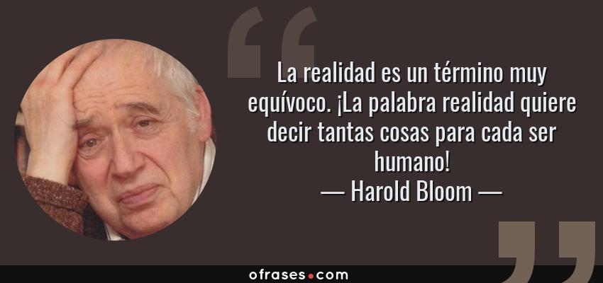 Frases de Harold Bloom - La realidad es un término muy equívoco. ¡La palabra realidad quiere decir tantas cosas para cada ser humano!