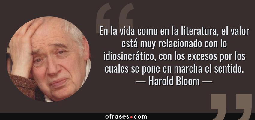 Frases de Harold Bloom - En la vida como en la literatura, el valor está muy relacionado con lo idiosincrático, con los excesos por los cuales se pone en marcha el sentido.