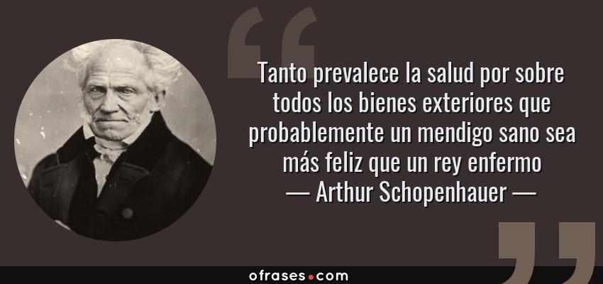 Frases de Arthur Schopenhauer - Tanto prevalece la salud por sobre todos los bienes exteriores que probablemente un mendigo sano sea más feliz que un rey enfermo