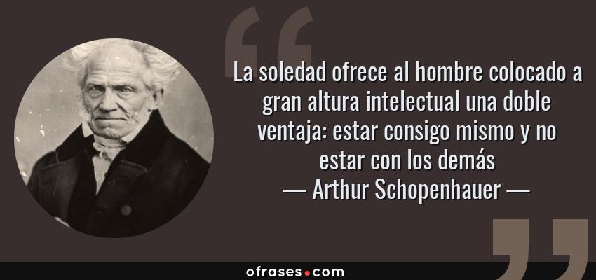 Frases de Arthur Schopenhauer - La soledad ofrece al hombre colocado a gran altura intelectual una doble ventaja: estar consigo mismo y no estar con los demás