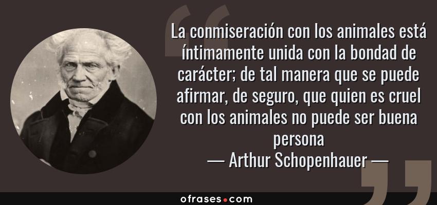 Frases de Arthur Schopenhauer - La conmiseración con los animales está íntimamente unida con la bondad de carácter; de tal manera que se puede afirmar, de seguro, que quien es cruel con los animales no puede ser buena persona