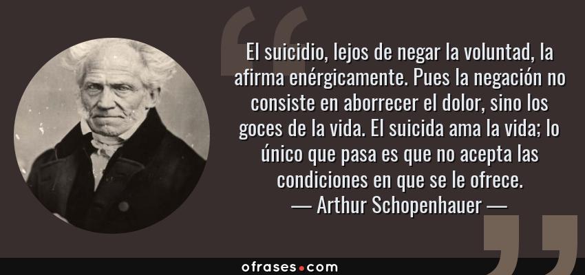 Frases de Arthur Schopenhauer - El suicidio, lejos de negar la voluntad, la afirma enérgicamente. Pues la negación no consiste en aborrecer el dolor, sino los goces de la vida. El suicida ama la vida; lo único que pasa es que no acepta las condiciones en que se le ofrece.