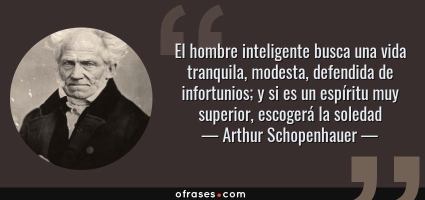 Frases de Arthur Schopenhauer - El hombre inteligente busca una vida tranquila, modesta, defendida de infortunios; y si es un espíritu muy superior, escogerá la soledad