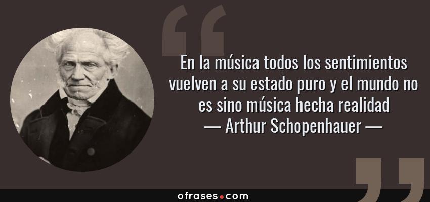 Frases de Arthur Schopenhauer - En la música todos los sentimientos vuelven a su estado puro y el mundo no es sino música hecha realidad