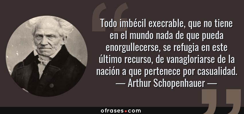 Frases de Arthur Schopenhauer - Todo imbécil execrable, que no tiene en el mundo nada de que pueda enorgullecerse, se refugia en este último recurso, de vanagloriarse de la nación a que pertenece por casualidad.
