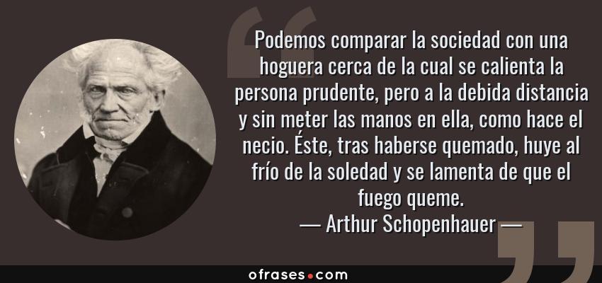 Frases de Arthur Schopenhauer - Podemos comparar la sociedad con una hoguera cerca de la cual se calienta la persona prudente, pero a la debida distancia y sin meter las manos en ella, como hace el necio. Éste, tras haberse quemado, huye al frío de la soledad y se lamenta de que el fuego queme.