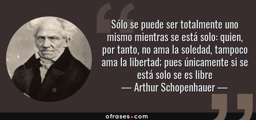 Frases de Arthur Schopenhauer - Sólo se puede ser totalmente uno mismo mientras se está solo: quien, por tanto, no ama la soledad, tampoco ama la libertad; pues únicamente si se está solo se es libre