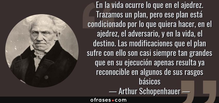 Frases de Arthur Schopenhauer - En la vida ocurre lo que en el ajedrez. Trazamos un plan, pero ese plan está condicionado por lo que quiera hacer, en el ajedrez, el adversario, y en la vida, el destino. Las modificaciones que el plan sufre con ello son casi siempre tan grandes que en su ejecución apenas resulta ya reconocible en algunos de sus rasgos básicos