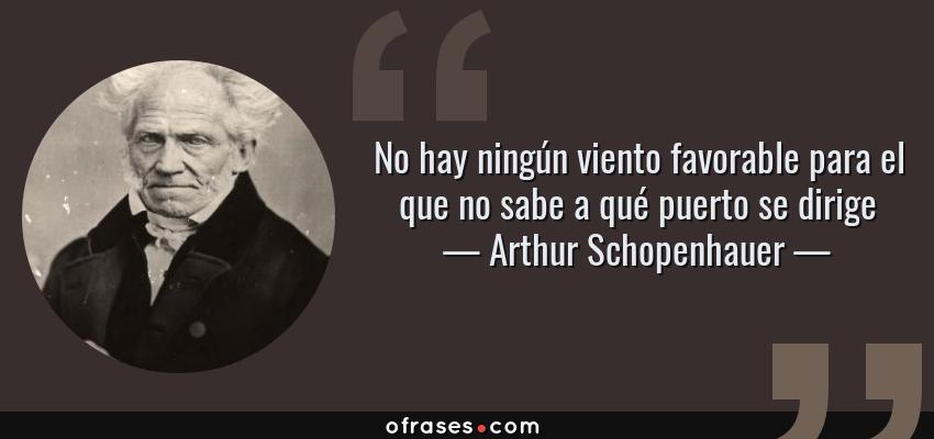 Frases de Arthur Schopenhauer - No hay ningún viento favorable para el que no sabe a qué puerto se dirige
