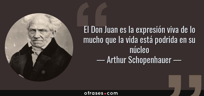 Frases de Arthur Schopenhauer - El Don Juan es la expresión viva de lo mucho que la vida está podrida en su núcleo