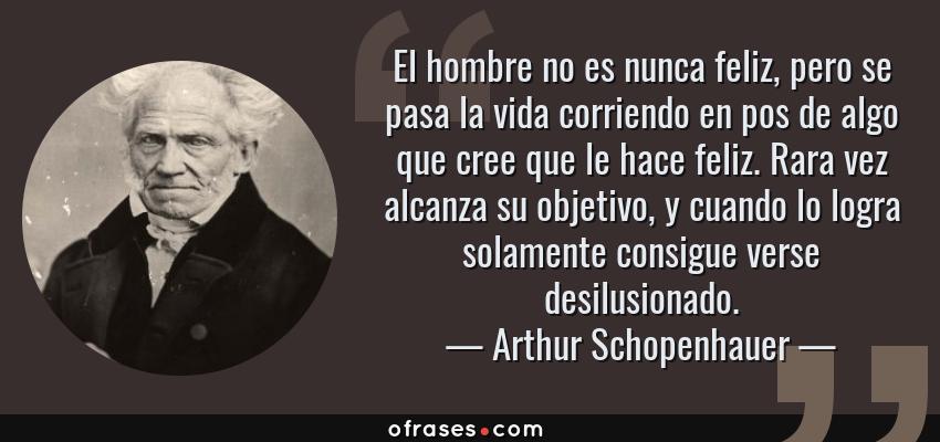 Frases de Arthur Schopenhauer - El hombre no es nunca feliz, pero se pasa la vida corriendo en pos de algo que cree que le hace feliz. Rara vez alcanza su objetivo, y cuando lo logra solamente consigue verse desilusionado.