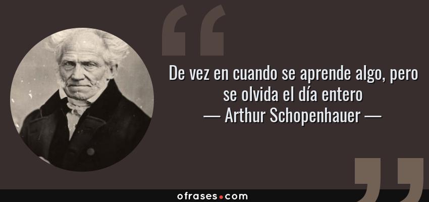Frases de Arthur Schopenhauer - De vez en cuando se aprende algo, pero se olvida el día entero