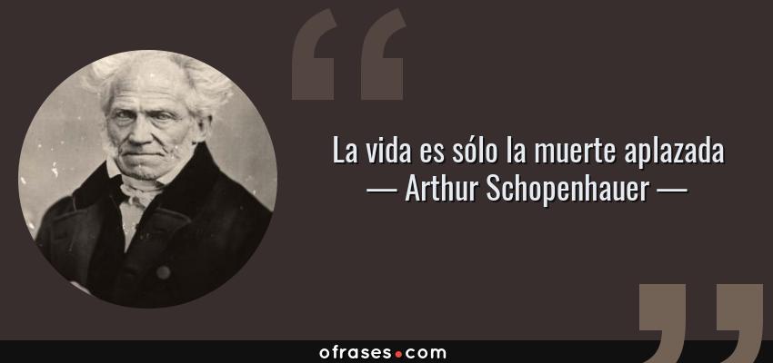 Frases de Arthur Schopenhauer - La vida es sólo la muerte aplazada