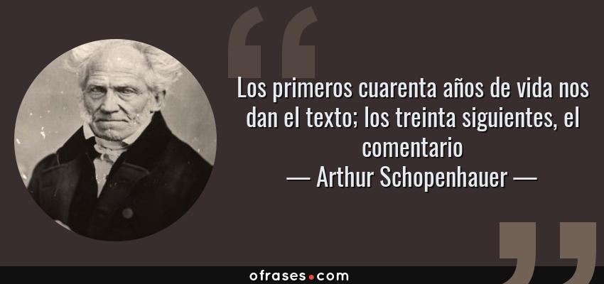 Frases de Arthur Schopenhauer - Los primeros cuarenta años de vida nos dan el texto; los treinta siguientes, el comentario