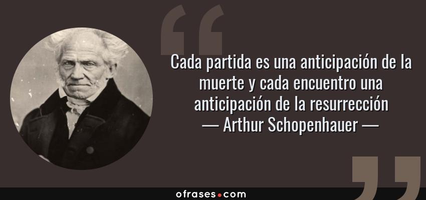 Frases de Arthur Schopenhauer - Cada partida es una anticipación de la muerte y cada encuentro una anticipación de la resurrección