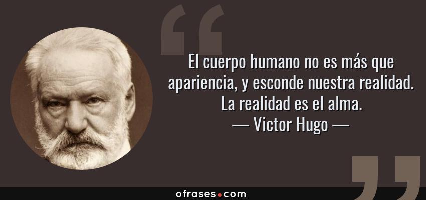 Frases de Victor Hugo - El cuerpo humano no es más que apariencia, y esconde nuestra realidad. La realidad es el alma.