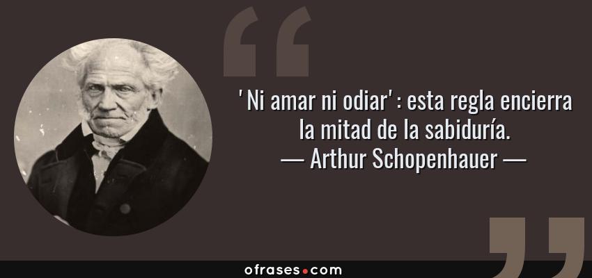 Frases de Arthur Schopenhauer - 'Ni amar ni odiar': esta regla encierra la mitad de la sabiduría.