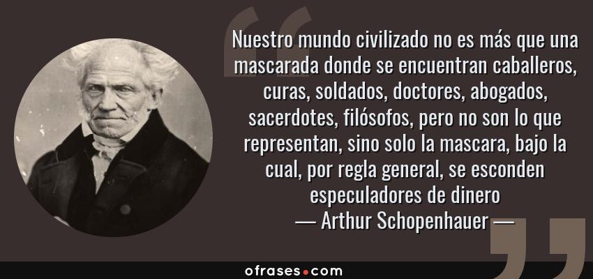 Frases de Arthur Schopenhauer - Nuestro mundo civilizado no es más que una mascarada donde se encuentran caballeros, curas, soldados, doctores, abogados, sacerdotes, filósofos, pero no son lo que representan, sino solo la mascara, bajo la cual, por regla general, se esconden especuladores de dinero