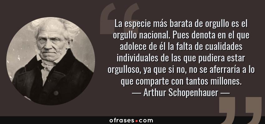 Frases de Arthur Schopenhauer - La especie más barata de orgullo es el orgullo nacional. Pues denota en el que adolece de él la falta de cualidades individuales de las que pudiera estar orgulloso, ya que si no, no se aferraría a lo que comparte con tantos millones.