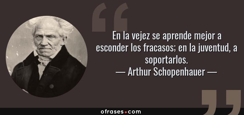Frases de Arthur Schopenhauer - En la vejez se aprende mejor a esconder los fracasos; en la juventud, a soportarlos.