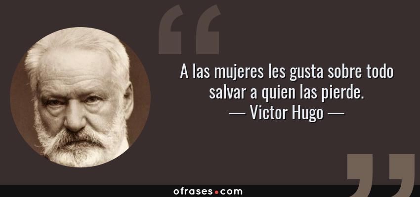 Frases de Victor Hugo - A las mujeres les gusta sobre todo salvar a quien las pierde.