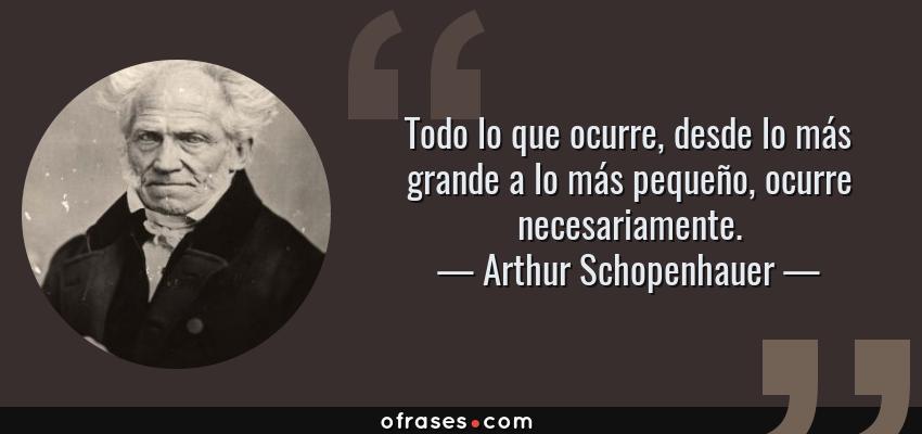 Frases de Arthur Schopenhauer - Todo lo que ocurre, desde lo más grande a lo más pequeño, ocurre necesariamente.