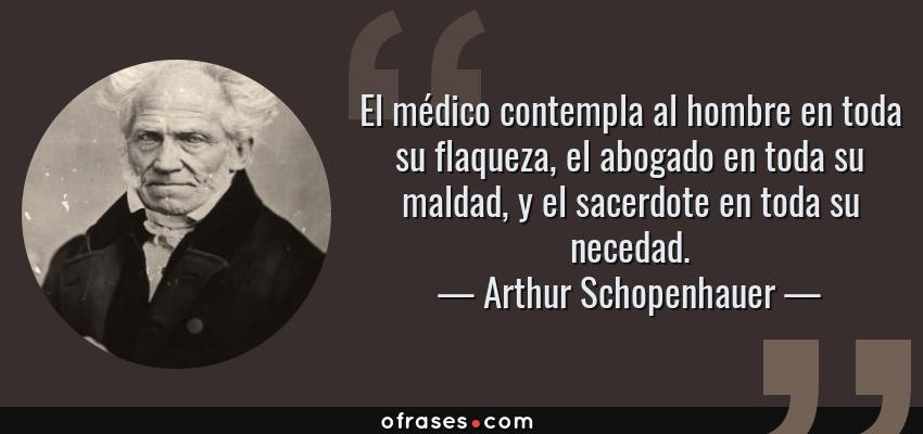 Frases de Arthur Schopenhauer - El médico contempla al hombre en toda su flaqueza, el abogado en toda su maldad, y el sacerdote en toda su necedad.