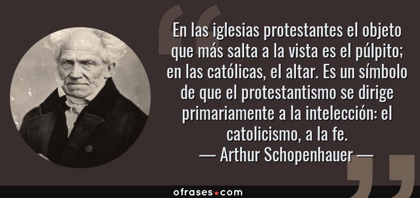 Frases de Arthur Schopenhauer - En las iglesias protestantes el objeto que más salta a la vista es el púlpito; en las católicas, el altar. Es un símbolo de que el protestantismo se dirige primariamente a la intelección: el catolicismo, a la fe.