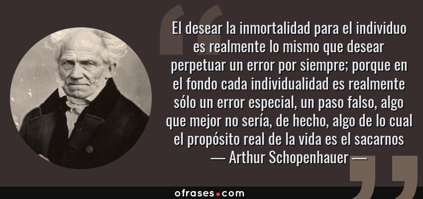 Frases de Arthur Schopenhauer - El desear la inmortalidad para el individuo es realmente lo mismo que desear perpetuar un error por siempre; porque en el fondo cada individualidad es realmente sólo un error especial, un paso falso, algo que mejor no sería, de hecho, algo de lo cual el propósito real de la vida es el sacarnos